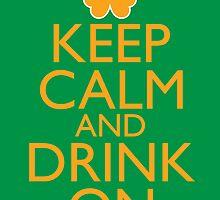 Keep Calm and Drink On Irish  by pinballmap13
