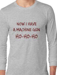 Now I Have A Machine Gun Ho-Ho-Ho Long Sleeve T-Shirt