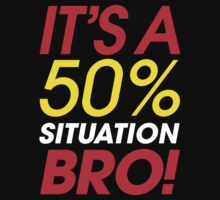 It's A 50% Situation Bro! by DropBass