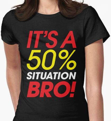 It's A 50% Situation Bro! Womens Fitted T-Shirt