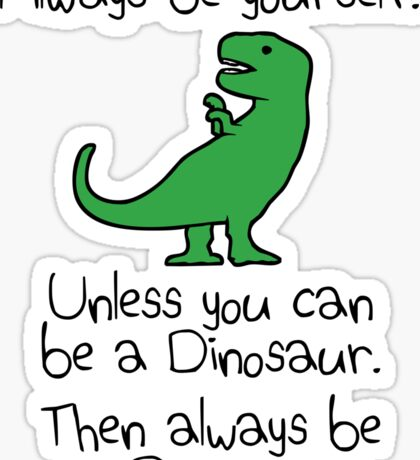 Always Be Yourself, Unless You Can Be A Dinosaur Sticker