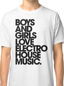 Boys And Girls Love Electro House Music. Classic T-Shirt
