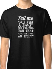 It's Not Just A Dog You Idiot Classic T-Shirt