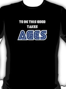 To be this good takes AGES T-Shirt