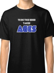 To be this good takes AGES Classic T-Shirt