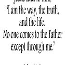 Jesus, 'I am the way, the truth, and the life.  No one comes to the Father except through me.' John 14:6. Black on White by TOM HILL - Designer