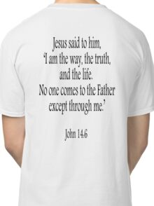 Jesus, 'I am the way, the truth, and the life.  No one comes to the Father except through me.' John 14:6. Black on White Classic T-Shirt