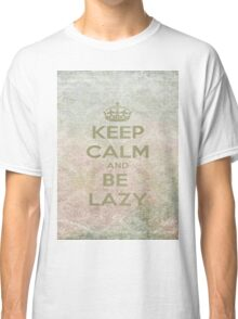 Keep Calm And Be Lazy Classic T-Shirt