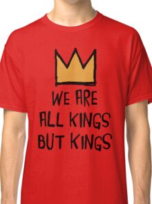 We Are All Kings But Kings Classic T-Shirt