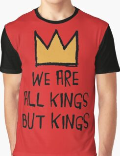 We Are All Kings But Kings Graphic T-Shirt