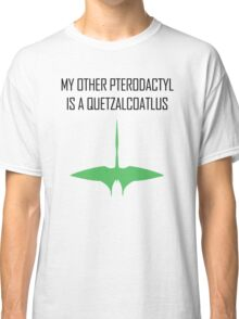 My other Pterodactyl is a Quetzalcoatlus Classic T-Shirt