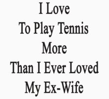 I Love To Play Tennis More Than I Ever Loved My Ex-Wife by supernova23