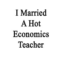 I Married A Hot Economics Teacher Photographic Print