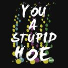 YOU A STUPID HOE by ihsbsllc