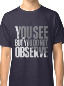 You see but you do not observe Classic T-Shirt