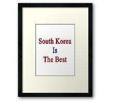 South Korea Is The Best Framed Print
