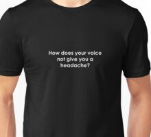 How Does Your Voice Not Give You a Headache? Unisex T-Shirt