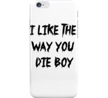 I like the way you die boy iPhone Case/Skin