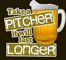 Beer - Take A Pitcher It Will Last Longer by Maehemm