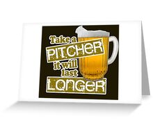 Beer - Take A Pitcher It Will Last Longer Greeting Card