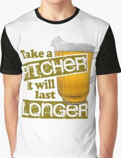 Beer - Take A Pitcher It Will Last Longer Graphic T-Shirt