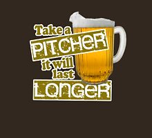 Beer - Take A Pitcher It Will Last Longer Unisex T-Shirt