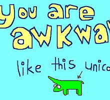 You Are Awkward Like This Unicorn by roymarvelous