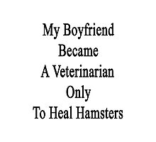 My Boyfriend Became A Veterinarian Only To Heal Hamsters Photographic Print