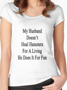 My Husband Doesn't Heal Hamsters For A Living He Does It For Fun Women's Fitted Scoop T-Shirt