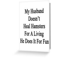 My Husband Doesn't Heal Hamsters For A Living He Does It For Fun Greeting Card