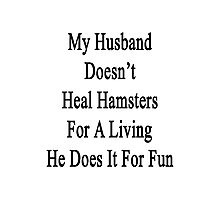 My Husband Doesn't Heal Hamsters For A Living He Does It For Fun Photographic Print