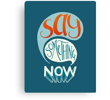Say Something Now Canvas Print