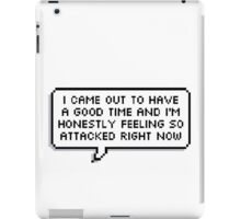 I Came Out To Have A Good Time And I'm Honestly Feeling So Attacked Right Now iPad Case/Skin