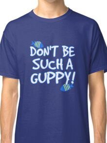 Don't be such a guppy! Classic T-Shirt
