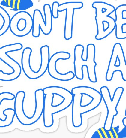 Don't be such a guppy! Sticker