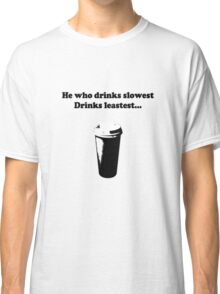 He Who Drinks Slowest Drinks Leastest... Classic T-Shirt