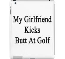 My Girlfriend Kicks Butt At Golf  iPad Case/Skin