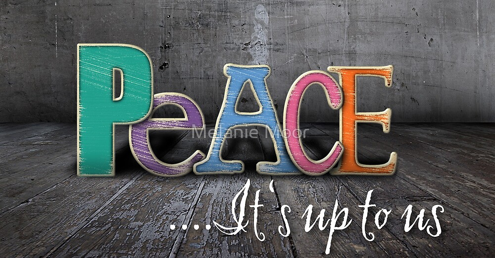Peace , It's up to us by Melanie Moor