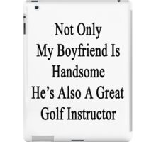 Not Only My Boyfriend Is Handsome He's Also A Great Golf Instructor  iPad Case/Skin