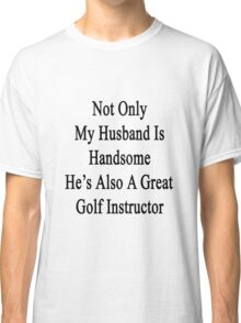 Not Only My Husband Is Handsome He's Also A Great Golf Instructor  Classic T-Shirt