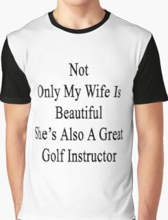 Not Only My Wife Is Beautiful She's Also A Great Golf Instructor  Graphic T-Shirt