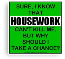 Sure, I Know That Housework Can't Kill Me, But Why Should I Take A Chance? Canvas Print