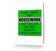 Sure, I Know That Housework Can't Kill Me, But Why Should I Take A Chance? Greeting Card