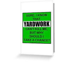 Sure, I Know That Yardwork Can't Kill Me, But Why Should I Take A Chance? Greeting Card