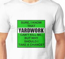 Sure, I Know That Yardwork Can't Kill Me, But Why Should I Take A Chance? Unisex T-Shirt