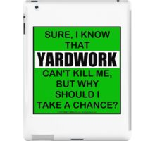 Sure, I Know That Yardwork Can't Kill Me, But Why Should I Take A Chance? iPad Case/Skin