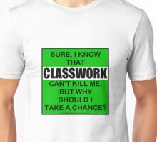 Sure, I Know That Classwork Can't Kill Me, But Why Should I Take A Chance? Unisex T-Shirt