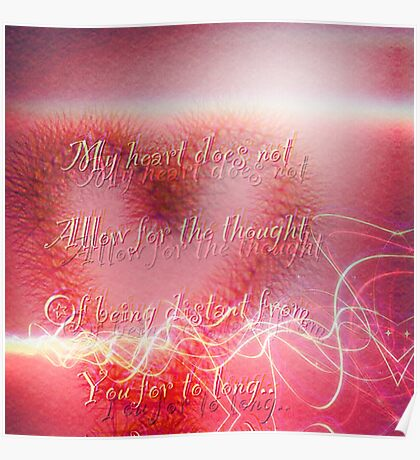 my heart does not allow for the thought of being distant from you for to long..  Poster