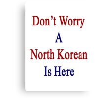 Don't Worry A North Korean Is Here Canvas Print