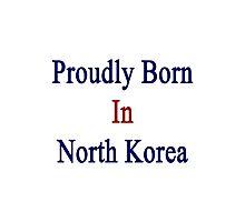 Proudly Born In North Korea Photographic Print